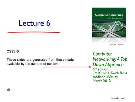 Introduction 1-1 Lecture 6 Computer Networking: A Top Down Approach 6 th edition Jim Kurose, Keith Ross Addison-Wesley March 2012 CS3516: These slides.