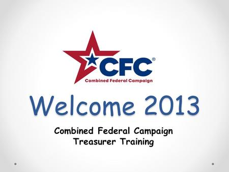 Welcome 2013 Combined Federal Campaign Treasurer Training.