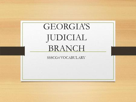 GEORGIA'S JUDICIAL BRANCH SS8CG4 VOCABULARY. APPELLATE An adjective to describe the court of appeals as a system, i.e.- the appellate court system; having.
