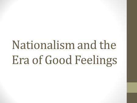 Nationalism and the Era of Good Feelings. Nationalism Nationalism is an intense feeling of pride, loyalty and protectiveness towards your country. After.