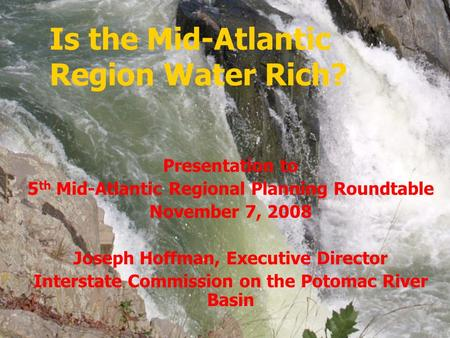 Is the Mid-Atlantic Region Water Rich? Presentation to 5 th Mid-Atlantic Regional Planning Roundtable November 7, 2008 Joseph Hoffman, Executive Director.
