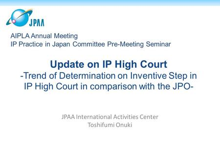 Update on IP High Court -Trend of Determination on Inventive Step in IP High Court in comparison with the JPO- JPAA International Activities Center Toshifumi.