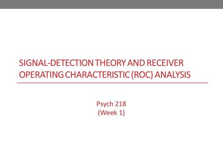 SIGNAL-DETECTION THEORY AND RECEIVER OPERATING CHARACTERISTIC (ROC) ANALYSIS Psych 218 (Week 1)