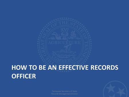 HOW TO BE AN EFFECTIVE RECORDS OFFICER Tennessee Secretary of State Records Management Division 1.