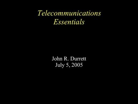 Telecommunications Essentials John R. Durrett July 5, 2005.
