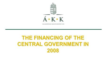 THE FINANCING OF THE CENTRAL GOVERNMENT IN 2008. 1.Financing in H1 2008 2.Financing in H2 2008 Host: Ferenc Szarvas, CEO Presented by: dr. László András.
