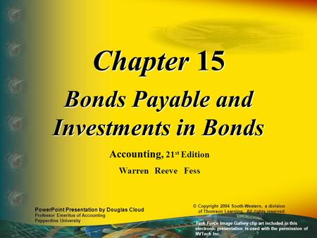 Chapter 15 Bonds Payable and Investments in Bonds Accounting, 21 st Edition Warren Reeve Fess PowerPoint Presentation by Douglas Cloud Professor Emeritus.