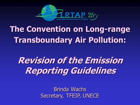 The Convention on Long-range Transboundary Air Pollution: Revision of the Emission Reporting Guidelines Brinda Wachs Secretary, TFEIP, UNECE The Convention.