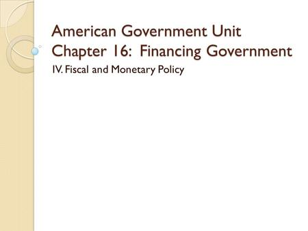 American Government Unit Chapter 16: Financing Government IV. Fiscal and Monetary Policy.