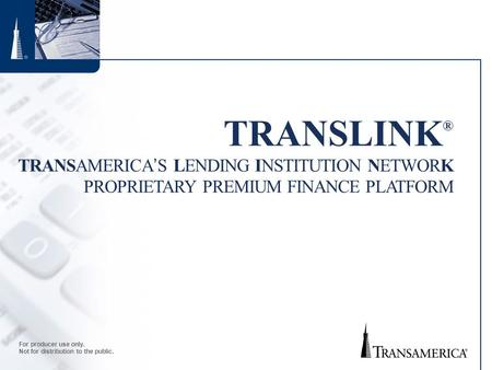 For producer use only. Not for distribution to the public. TRANSLINK ® TRANSAMERICA'S LENDING INSTITUTION NETWORK PROPRIETARY PREMIUM FINANCE PLATFORM.
