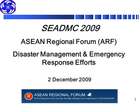 1 SEADMC 2009 ASEAN Regional Forum (ARF) Disaster Management & Emergency Response Efforts 2 December 2009.