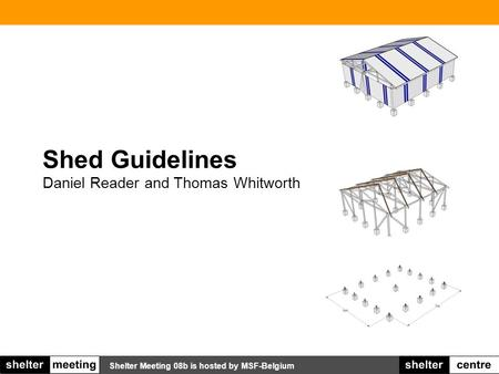 Shelter Meeting 08b is hosted by MSF-Belgium Shed Guidelines Daniel Reader and Thomas Whitworth TITLE PAGE.