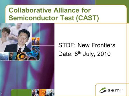 1 Collaborative Alliance for Semiconductor Test (CAST) STDF: New Frontiers Date: 8 th July, 2010.
