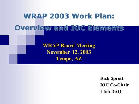 WRAP 2003 Work Plan: Overview and IOC Elements WRAP 2003 Work Plan: Overview and IOC Elements WRAP Board Meeting November 12, 2003 Tempe, AZ Rick Sprott.
