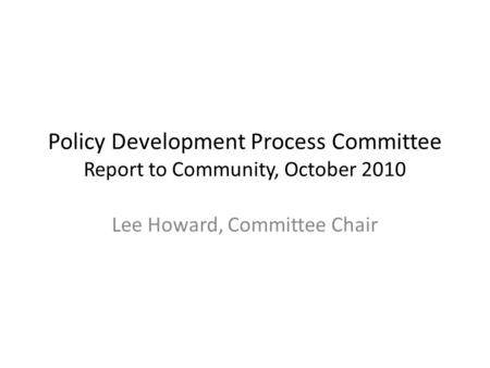 Policy Development Process Committee Report to Community, October 2010 Lee Howard, Committee Chair.