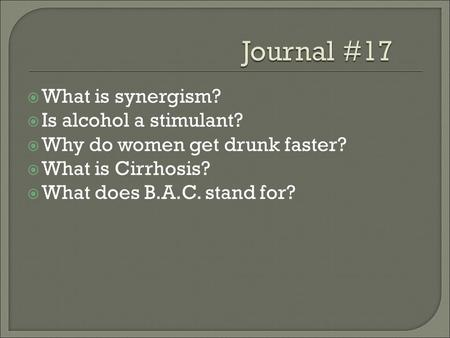  What is synergism?  Is alcohol a stimulant?  Why do women get drunk faster?  What is Cirrhosis?  What does B.A.C. stand for?