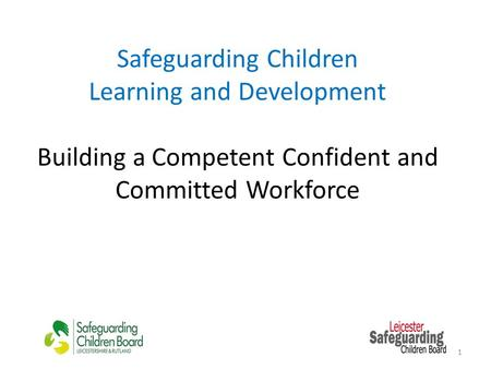 Safeguarding Children Learning and Development Building a Competent Confident and Committed Workforce 1.