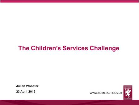 The Children's Services Challenge Julian Wooster 23 April 2015.