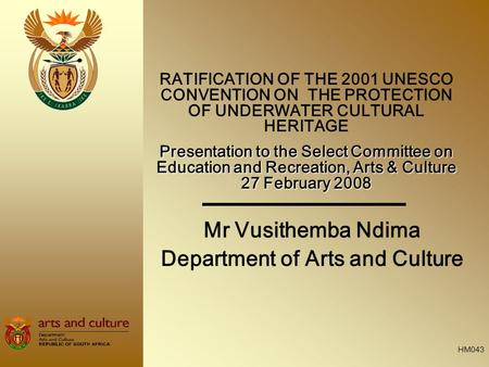 Mr Vusithemba Ndima Department of Arts and Culture RATIFICATION OF THE 2001 UNESCO CONVENTION ON THE PROTECTION OF UNDERWATER CULTURAL HERITAGE Presentation.
