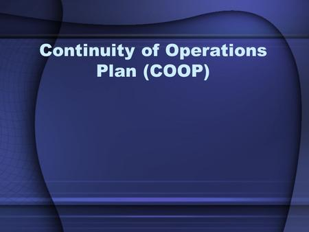 Continuity of Operations Plan (COOP). Objectives You will be able to: Describe COOP Identify Essential Functions Describe Order of Succession Recognize.