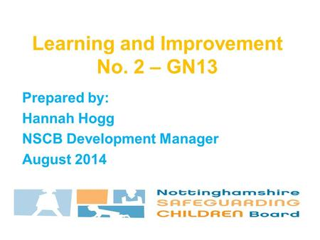 Prepared by: Hannah Hogg NSCB Development Manager August 2014 Learning and Improvement No. 2 – GN13.