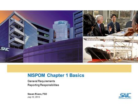 NISPOM Chapter 1 Basics General Requirements Reporting Responsibilities Steven Rivera, FSO July 10, 2013.