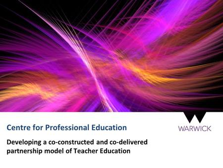 Centre for Professional Education Developing a co-constructed and co-delivered partnership model of Teacher Education.