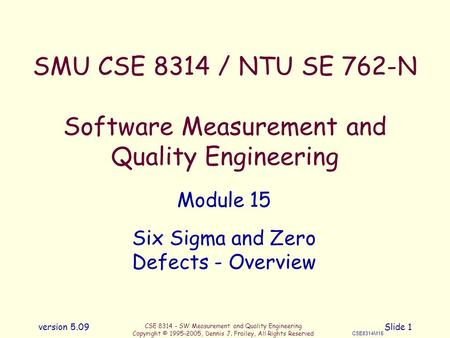 CSE 8314 - SW Measurement and Quality Engineering Copyright © 1995-2005, Dennis J. Frailey, All Rights Reserved CSE8314M15 version 5.09Slide 1 SMU CSE.