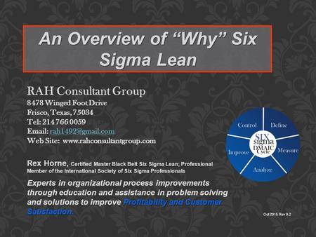 "An Overview of ""Why"" Six Sigma Lean Oct 2015 Rev 9.2 RAH Consultant Group 8478 Winged Foot Drive Frisco, Texas, 75034 Tel: 214 766 0059"