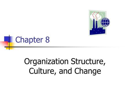 Chapter 8 Organization Structure, Culture, and Change.