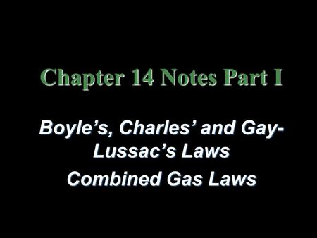 Chapter 14 Notes Part I Boyle's, Charles' and Gay- Lussac's Laws Combined Gas Laws.