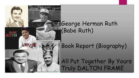 George Herman Ruth (Babe Ruth) Book Report (Biography) All Put Together By Yours Truly DALTON FRAME.