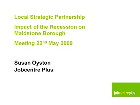 Pictures for use Local Strategic Partnership Impact of the Recession on Maidstone Borough Meeting 22 nd May 2009 Susan Oyston Jobcentre Plus.