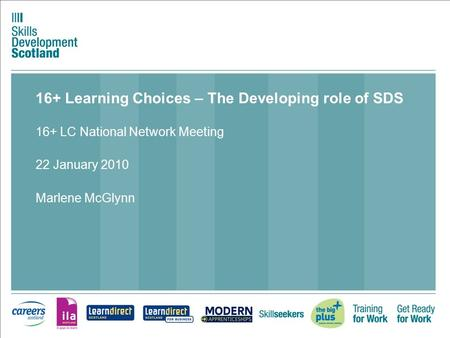 16+ Learning Choices – The Developing role of SDS 16+ LC National Network Meeting 22 January 2010 Marlene McGlynn.