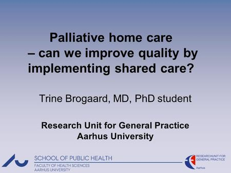 Palliative home care – can we improve quality by implementing shared care? Trine Brogaard, MD, PhD student Research Unit for General Practice Aarhus University.