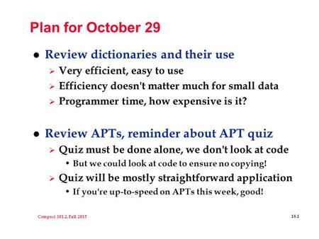Compsci 101.2, Fall 2015 18.1 Plan for October 29 l Review dictionaries and their use  Very efficient, easy to use  Efficiency doesn't matter much for.