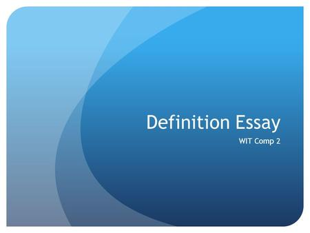 Definition Essay WIT Comp 2. Definition A definition essay is an essay that defines a word, term, or concept. In this essay you should not define a term.