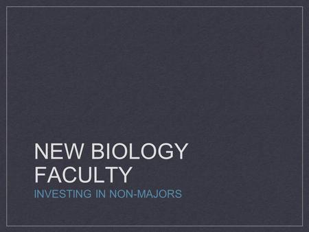 NEW BIOLOGY FACULTY INVESTING IN NON-MAJORS. WE HAVE THE NEED.