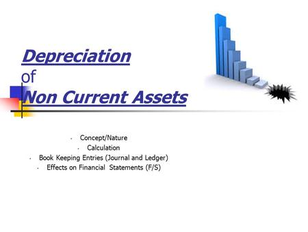 Depreciation of Non Current Assets Concept/Nature Calculation Book Keeping Entries (Journal and Ledger) Effects on Financial Statements (F/S)