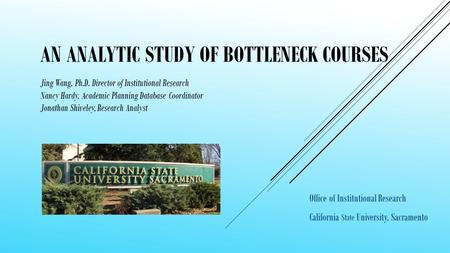 AN ANALYTIC STUDY OF BOTTLENECK COURSES Office of Institutional Research California State University, Sacramento Jing Wang, Ph.D. Director of Institutional.