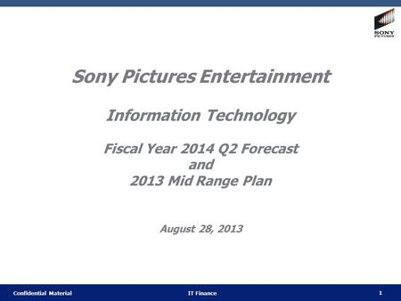 1 Confidential Material IT Finance Sony Pictures Entertainment Information Technology Fiscal Year 2014 Q2 Forecast and 2013 Mid Range Plan August 28, 2013.