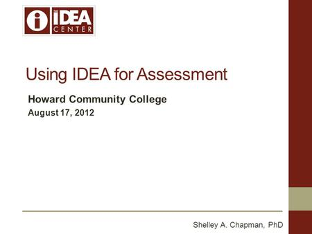 Using IDEA for Assessment Howard Community College August 17, 2012 Shelley A. Chapman, PhD.