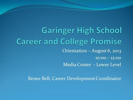 Orientation – August 6, 2013 10:00 – 12:00 Media Center - Lower Level Renee Bell, Career Development Coordinator.