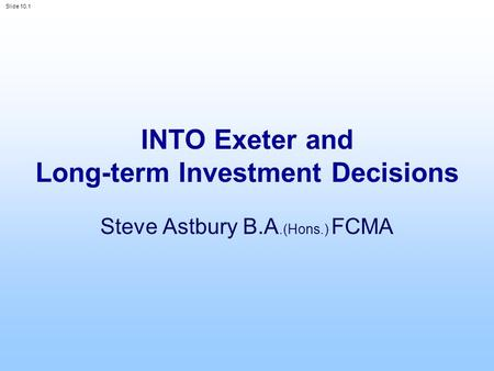 Slide 10.1 INTO Exeter and Long-term Investment Decisions Steve Astbury B.A.(Hons.) FCMA.