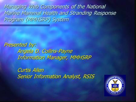 Managing Web Components of the National Marine Mammal Health and Stranding Response Program (MMHSRP) System Presented by: Angela D. Collins-Payne Information.