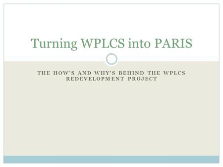 THE HOW'S AND WHY'S BEHIND THE WPLCS REDEVELOPMENT PROJECT Turning WPLCS into PARIS.
