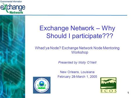 1 Exchange Network – Why Should I participate??? Whad'ya Node? Exchange Network Node Mentoring Workshop Presented by Molly O'Neill New Orleans, Louisiana.