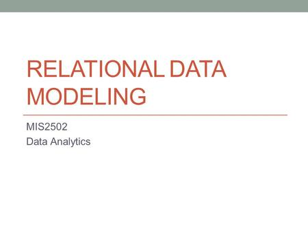 RELATIONAL DATA MODELING MIS2502 Data Analytics. What is a model? Representation of something in the real world.