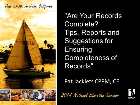 Are Your Records Complete? Tips, Reports and Suggestions for Ensuring Completeness of Records Pat Jacklets CPPM, CF.