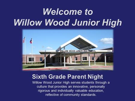 Welcome to Willow Wood Junior High Sixth Grade Parent Night Willow Wood Junior High serves students through a culture that provides an innovative, personally.
